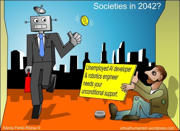 Societies in 2042? Unemployed AI developer & robotics engineer needs your unconditional support. (virtualhumanism.wordpress.com)